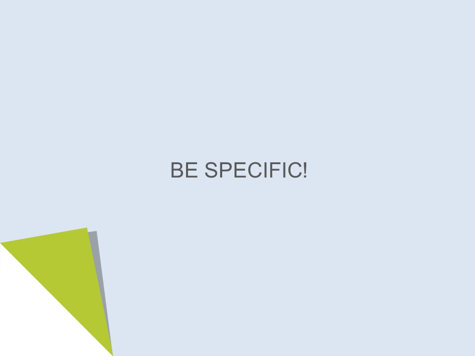 BE SPECIFIC!