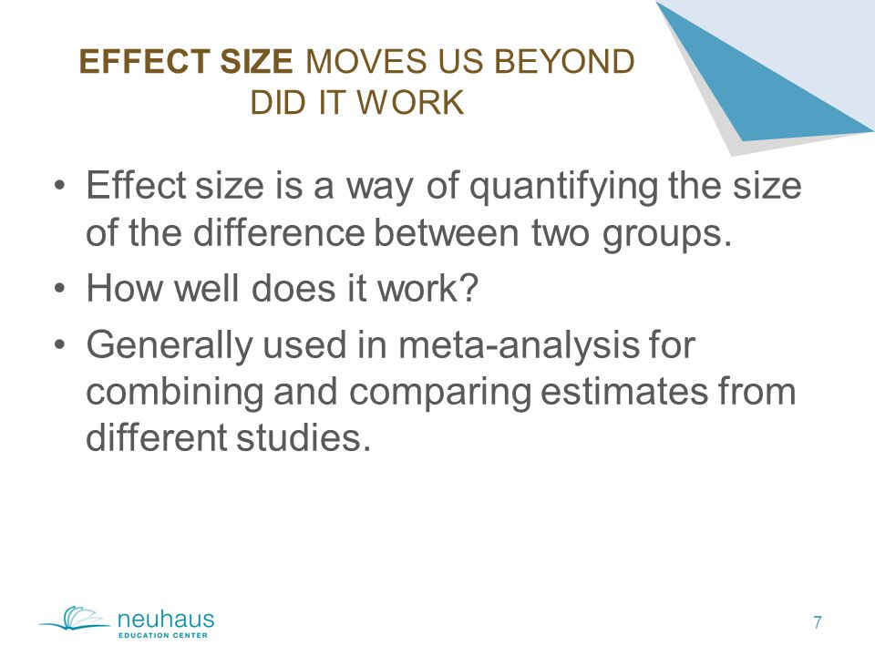 EFFECT SIZE MOVES US BEYOND DID IT WORK 7 Effect size is a way of quantifying the size of the difference between two groups.