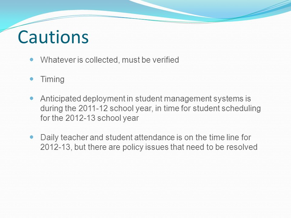Cautions Whatever is collected, must be verified Timing Anticipated deployment in student management systems is during the 2011-12 school year, in time for student scheduling for the 2012-13 school year Daily teacher and student attendance is on the time line for 2012-13, but there are policy issues that need to be resolved