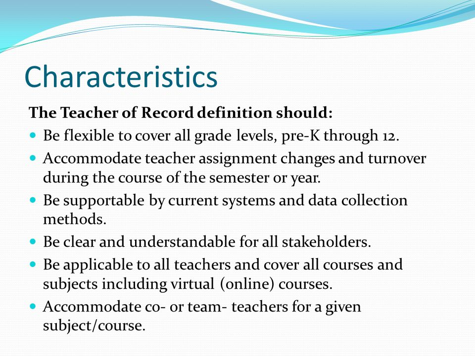 Characteristics The Teacher of Record definition should: Be flexible to cover all grade levels, pre-K through 12.