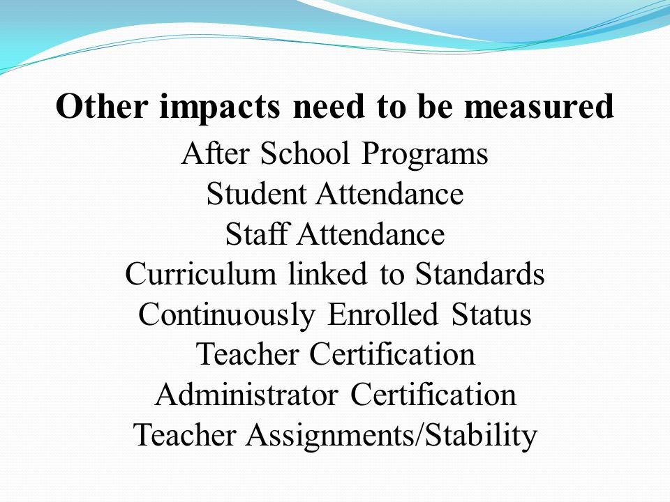 Other impacts need to be measured After School Programs Student Attendance Staff Attendance Curriculum linked to Standards Continuously Enrolled Status Teacher Certification Administrator Certification Teacher Assignments/Stability