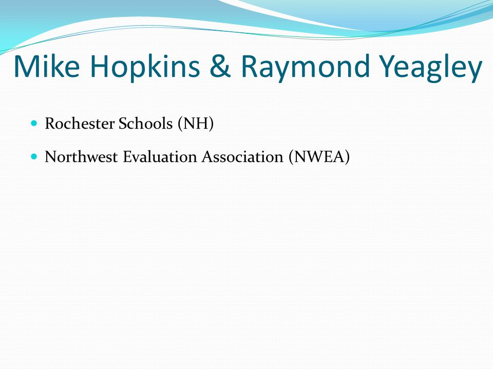 Mike Hopkins & Raymond Yeagley Rochester Schools (NH) Northwest Evaluation Association (NWEA)