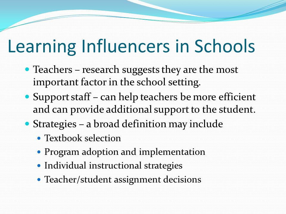 Learning Influencers in Schools Teachers – research suggests they are the most important factor in the school setting.