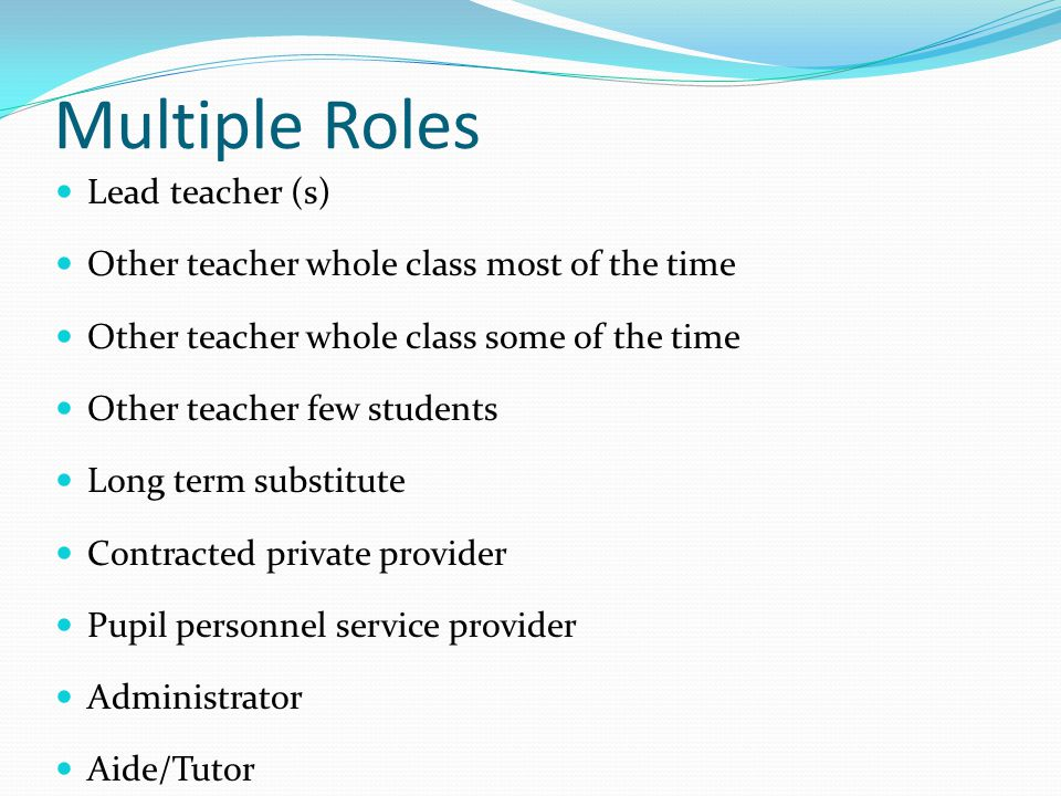 Multiple Roles Lead teacher (s) Other teacher whole class most of the time Other teacher whole class some of the time Other teacher few students Long term substitute Contracted private provider Pupil personnel service provider Administrator Aide/Tutor