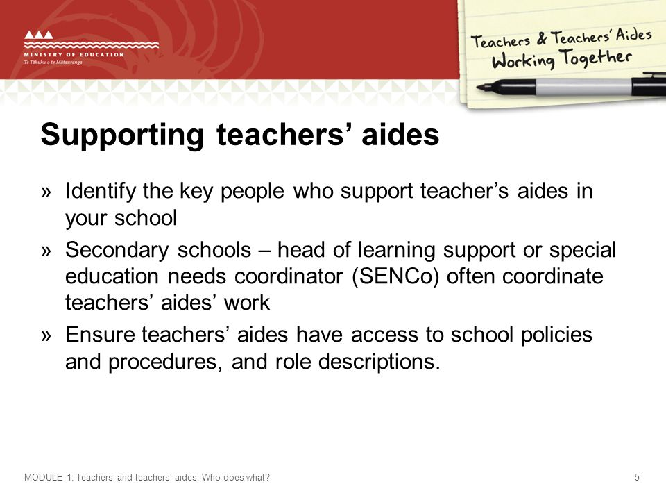 Supporting teachers' aides »Identify the key people who support teacher's aides in your school »Secondary schools – head of learning support or special education needs coordinator (SENCo) often coordinate teachers' aides' work »Ensure teachers' aides have access to school policies and procedures, and role descriptions.