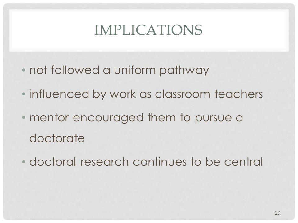 IMPLICATIONS not followed a uniform pathway influenced by work as classroom teachers mentor encouraged them to pursue a doctorate doctoral research continues to be central 20