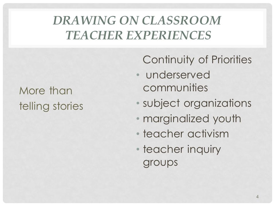 DRAWING ON CLASSROOM TEACHER EXPERIENCES More than telling stories Continuity of Priorities underserved communities subject organizations marginalized youth teacher activism teacher inquiry groups 4