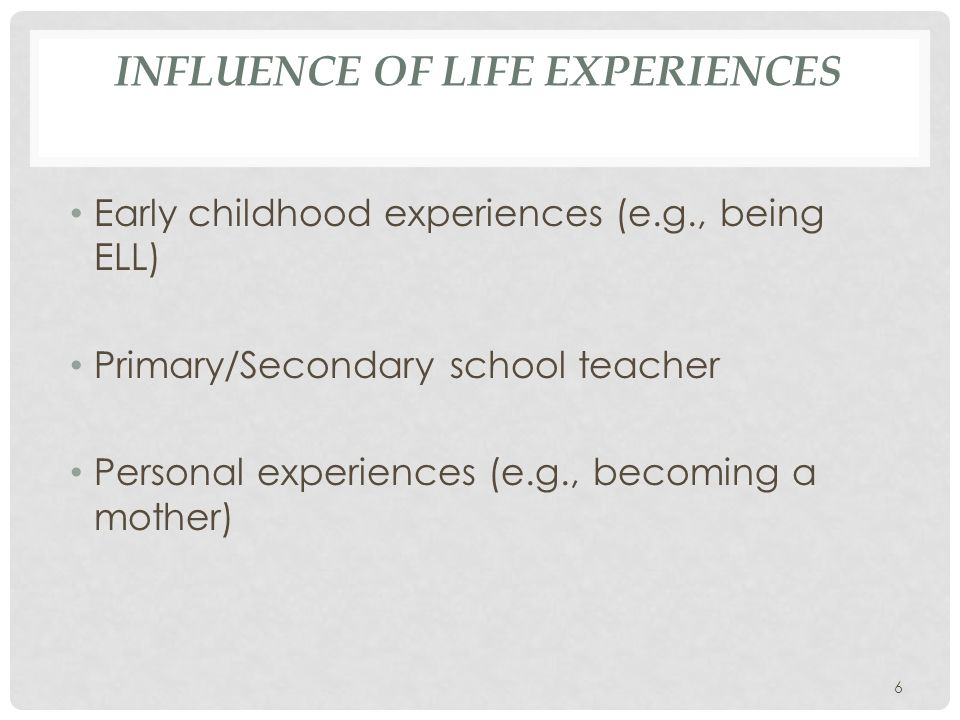 INFLUENCE OF LIFE EXPERIENCES Early childhood experiences (e.g., being ELL) Primary/Secondary school teacher Personal experiences (e.g., becoming a mother) 6