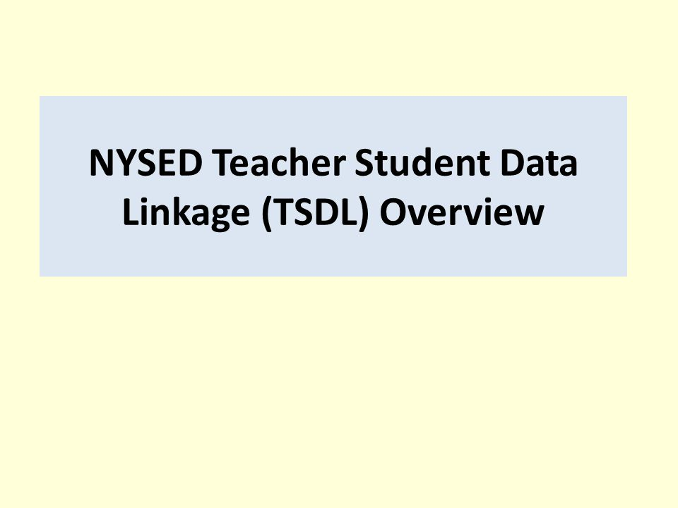 NYSED Teacher Student Data Linkage (TSDL) Overview