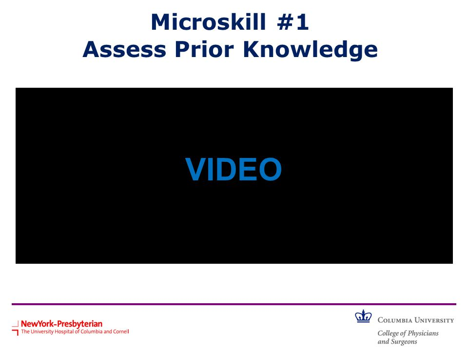Microskill #1 Assess Prior Knowledge Learners: Would you feel ready to see this patient? Teachers: How might the teacher have helped the learner in ad