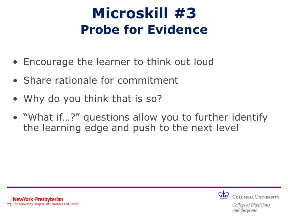 "Microskill #3 Probe for Evidence Encourage the learner to think out loud Share rationale for commitment Why do you think that is so? ""What if…?"" quest"