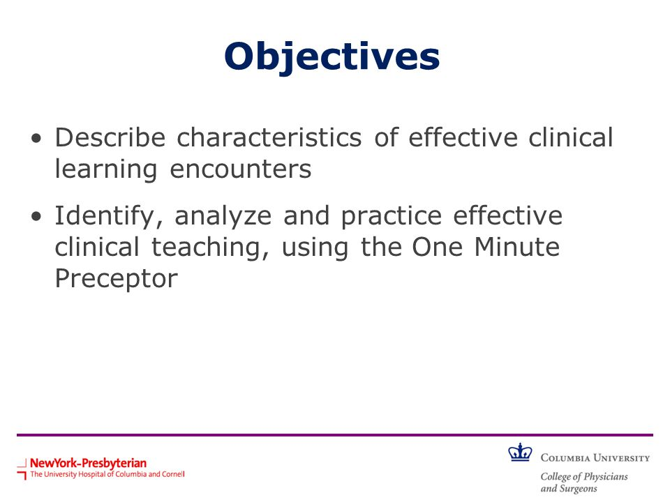 Objectives Describe characteristics of effective clinical learning encounters Identify, analyze and practice effective clinical teaching, using the One Minute Preceptor
