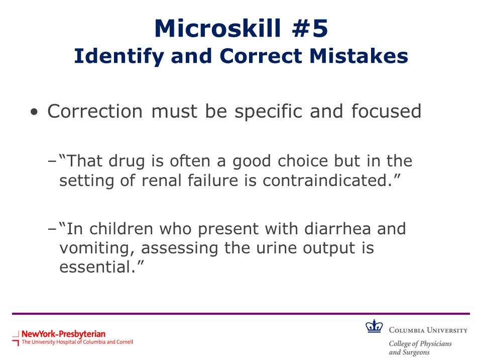 "Microskill #5 Identify and Correct Mistakes Correction must be specific and focused –""That drug is often a good choice but in the setting of renal fai"