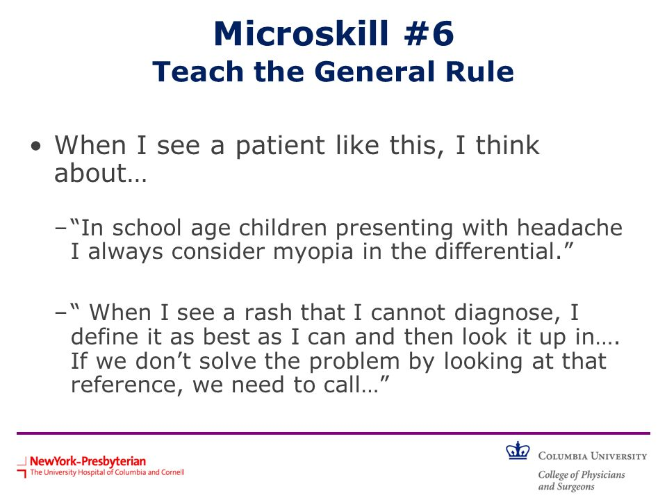 Microskill #6 Teach the General Rule When I see a patient like this, I think about… – In school age children presenting with headache I always consider myopia in the differential. – When I see a rash that I cannot diagnose, I define it as best as I can and then look it up in….
