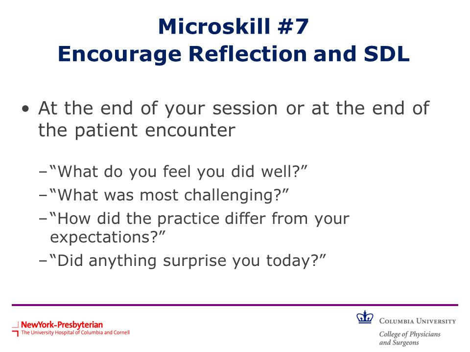 Microskill #7 Encourage Reflection and SDL At the end of your session or at the end of the patient encounter – What do you feel you did well? – What was most challenging? – How did the practice differ from your expectations? – Did anything surprise you today?