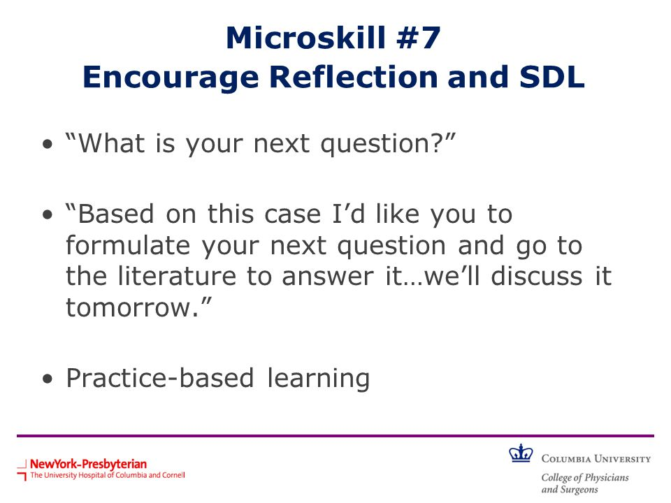 What is your next question? Based on this case I'd like you to formulate your next question and go to the literature to answer it…we'll discuss it tomorrow. Practice-based learning Microskill #7 Encourage Reflection and SDL