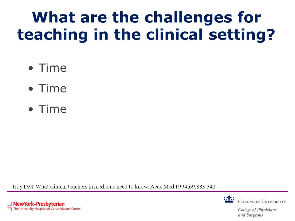 What are the challenges for teaching in the clinical setting? Time Irby DM. What clinical teachers in medicine need to know. Acad Med 1994;69:333-342.