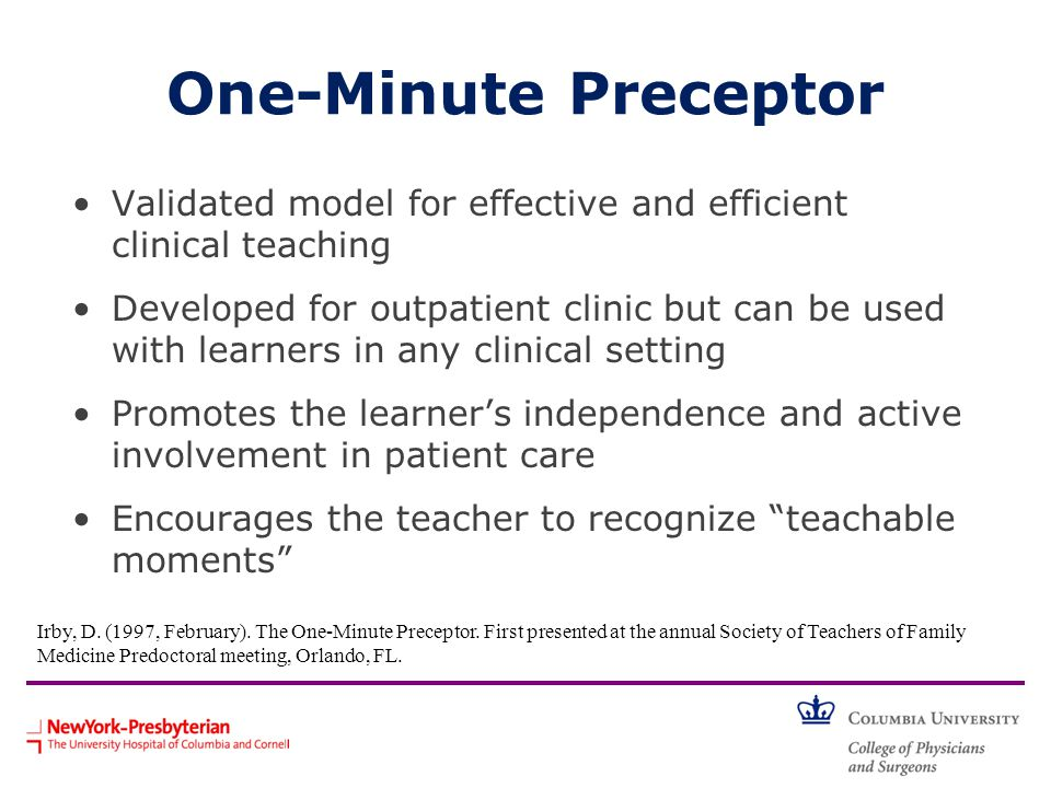 One-Minute Preceptor Validated model for effective and efficient clinical teaching Developed for outpatient clinic but can be used with learners in an