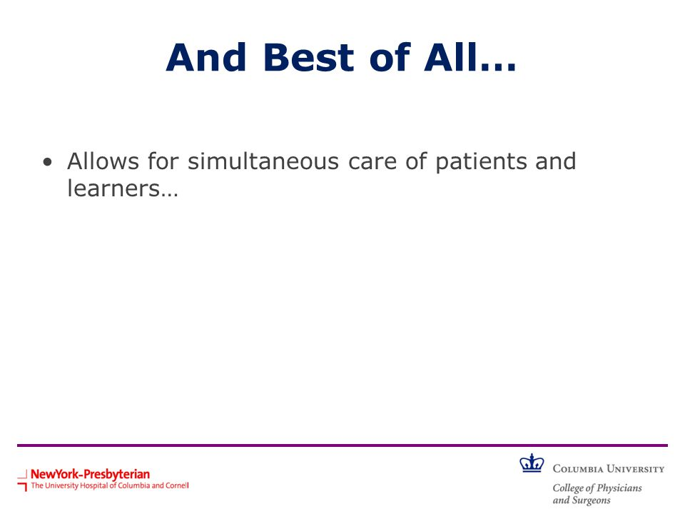And Best of All… Allows for simultaneous care of patients and learners…