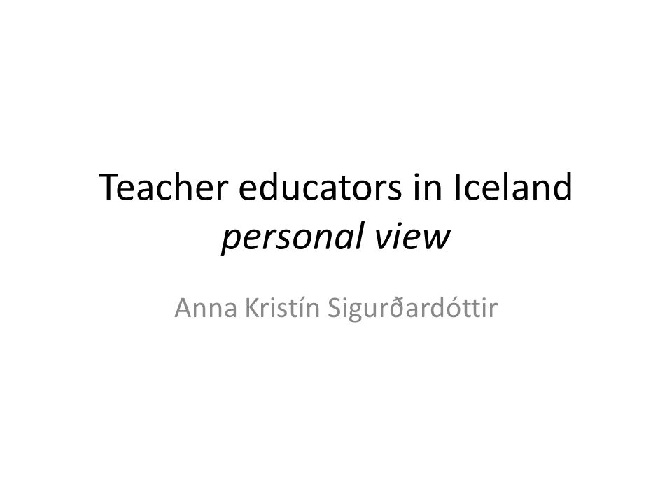 Teacher education in Iceland – after 2011 School levelOfficial requirement Pre school (1 – 5 years old) Master degree (300 ECTS) 150 ECTS in pedagogy 90 ECTS in pre school subject Five years university based programme within faculty of TE Primary and lower secondary (6-15 years old) Master degree (300 ECTS) 120 ECTS in Pedagogy 120 ECTS in subject Five years university based programme within faculty of TE.