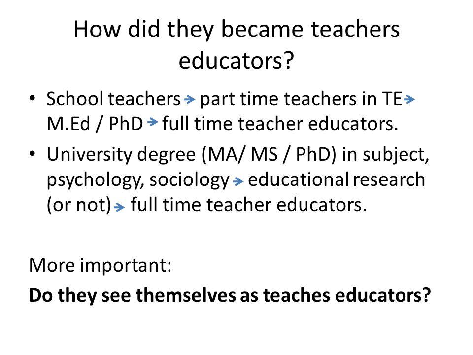 How did they became teachers educators? School teachers part time teachers in TE M.Ed / PhD full time teacher educators. University degree (MA/ MS / P