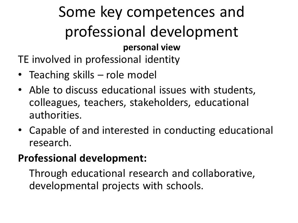 Some key competences and professional development personal view TE involved in professional identity Teaching skills – role model Able to discuss educ