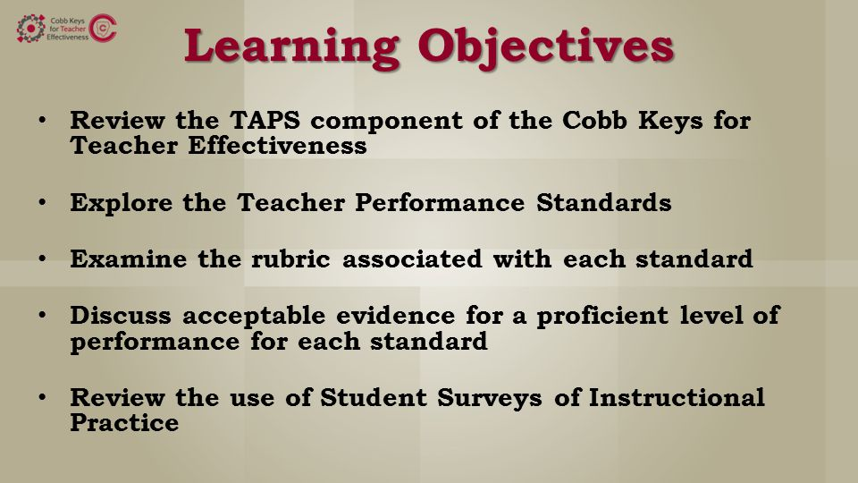Learning Objectives Review the TAPS component of the Cobb Keys for Teacher Effectiveness Explore the Teacher Performance Standards Examine the rubric associated with each standard Discuss acceptable evidence for a proficient level of performance for each standard Review the use of Student Surveys of Instructional Practice