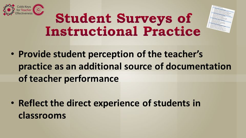 Provide student perception of the teacher's practice as an additional source of documentation of teacher performance Reflect the direct experience of students in classrooms