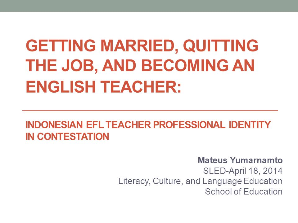 GETTING MARRIED, QUITTING THE JOB, AND BECOMING AN ENGLISH TEACHER: INDONESIAN EFL TEACHER PROFESSIONAL IDENTITY IN CONTESTATION Mateus Yumarnamto SLED-April 18, 2014 Literacy, Culture, and Language Education School of Education