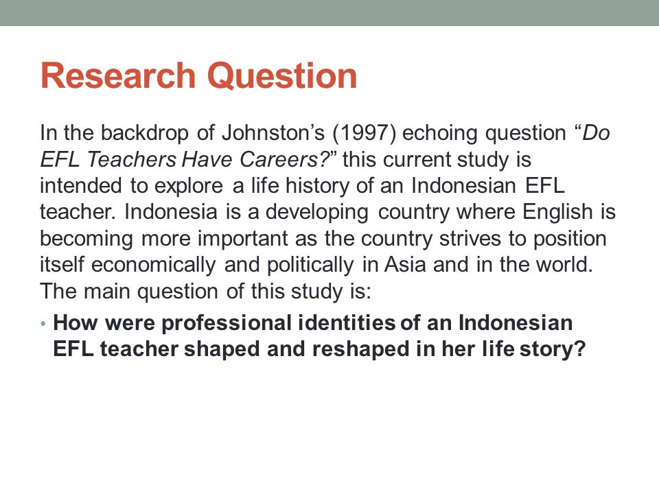Research Question In the backdrop of Johnston's (1997) echoing question Do EFL Teachers Have Careers? this current study is intended to explore a life history of an Indonesian EFL teacher.