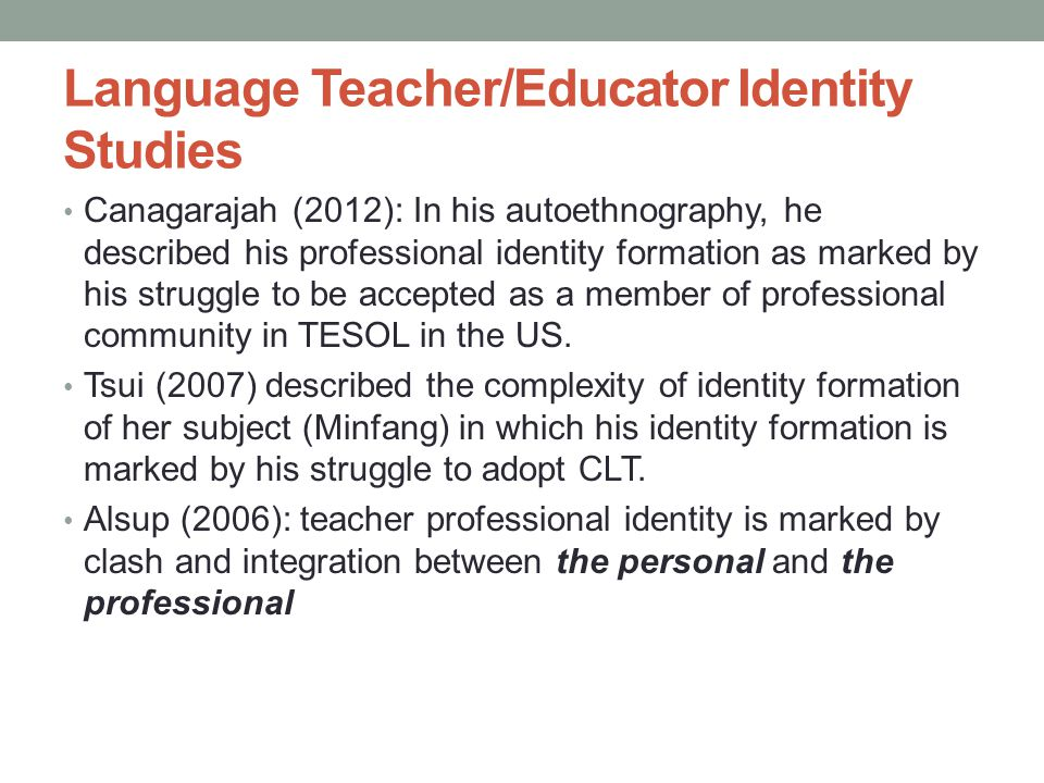 Language Teacher/Educator Identity Studies Canagarajah (2012): In his autoethnography, he described his professional identity formation as marked by his struggle to be accepted as a member of professional community in TESOL in the US.
