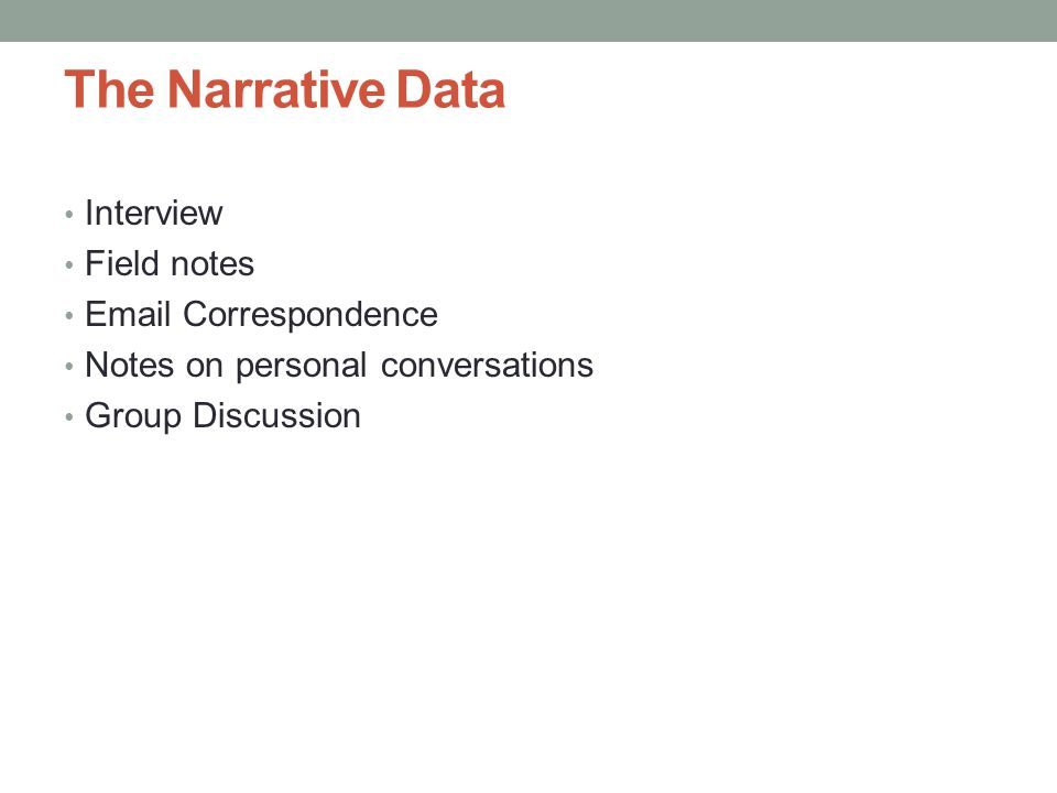 The Narrative Data Interview Field notes Email Correspondence Notes on personal conversations Group Discussion
