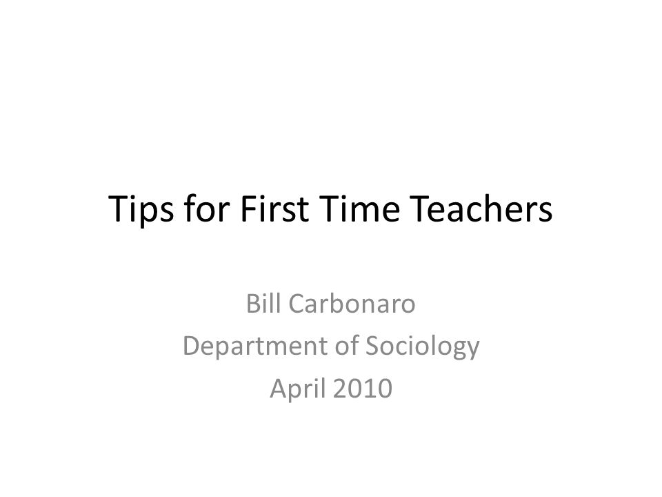 Tips for First Time Teachers Bill Carbonaro Department of Sociology April 2010
