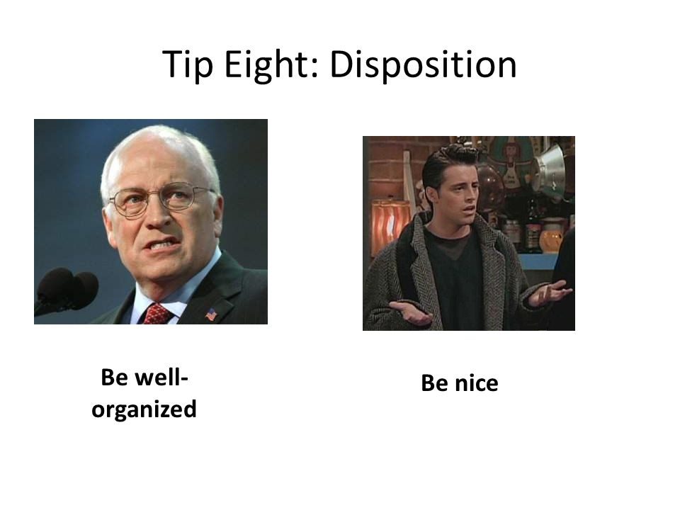 Tip Eight: Disposition Be well- organized Be nice