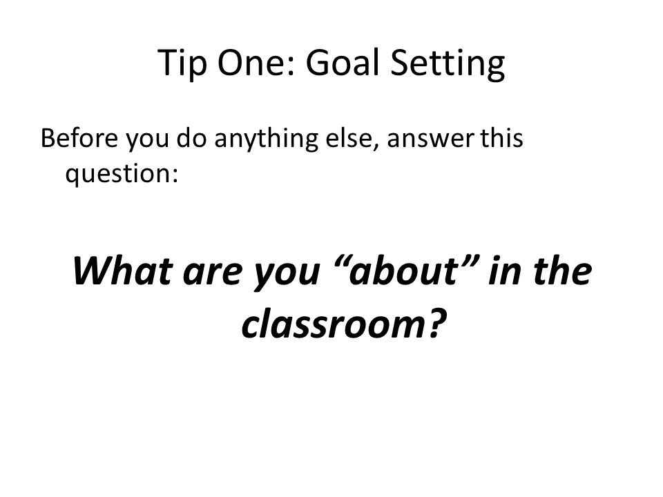 Tip One: Goal Setting Before you do anything else, answer this question: What are you about in the classroom?