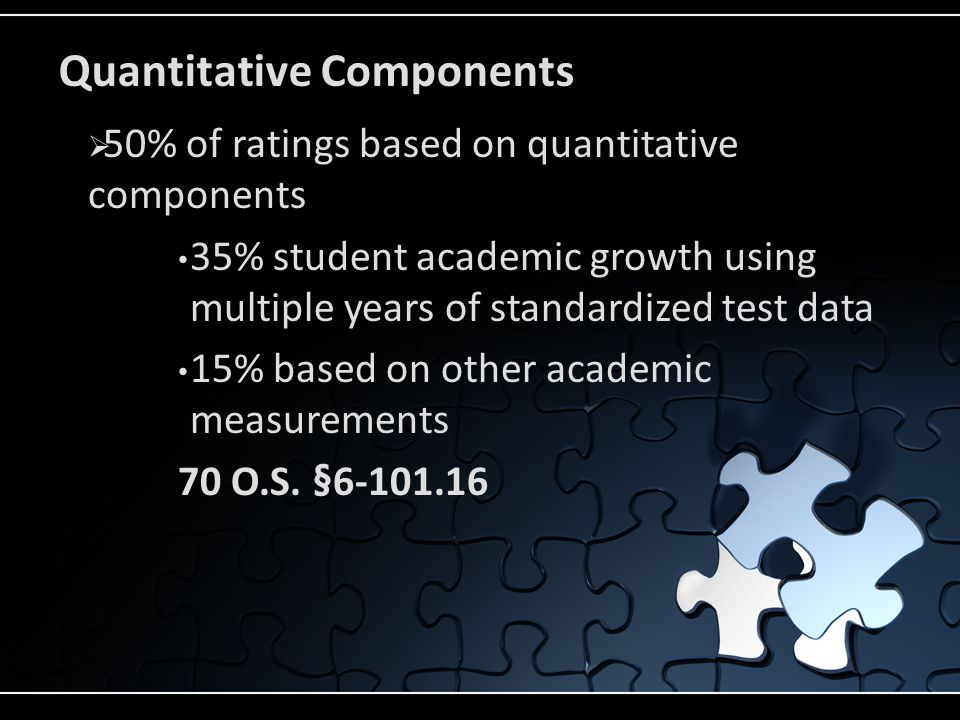 Quantitative Components  50% of ratings based on quantitative components 35% student academic growth using multiple years of standardized test data 15% based on other academic measurements 70 O.S.