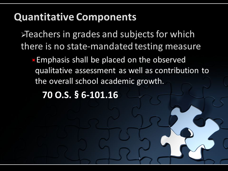 Quantitative Components  Teachers in grades and subjects for which there is no state-mandated testing measure  Emphasis shall be placed on the observed qualitative assessment as well as contribution to the overall school academic growth.