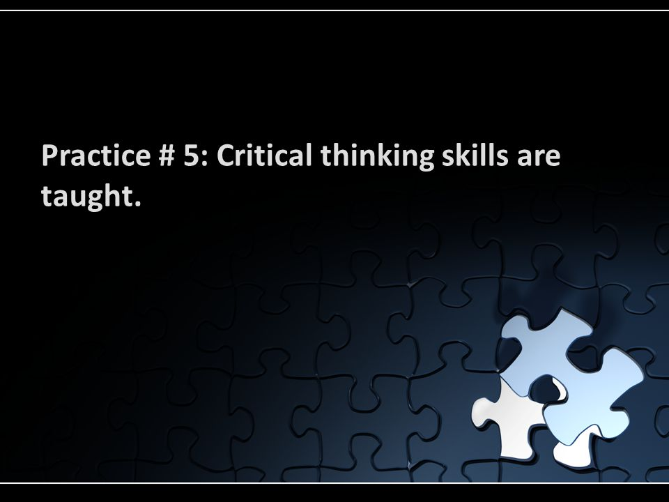 Practice # 5: Critical thinking skills are taught.