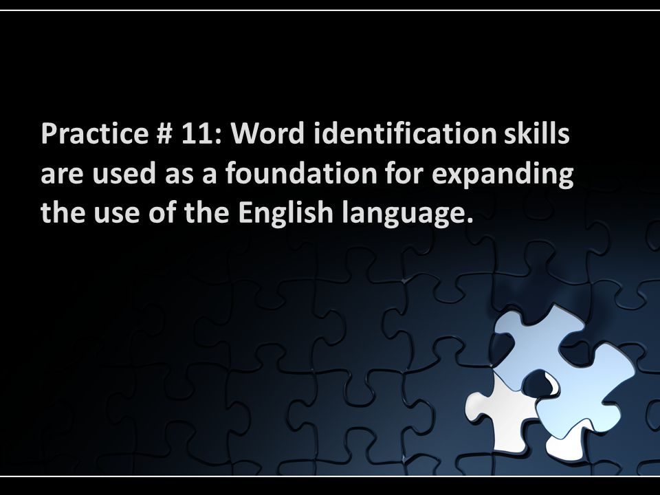 Practice # 11: Word identification skills are used as a foundation for expanding the use of the English language.