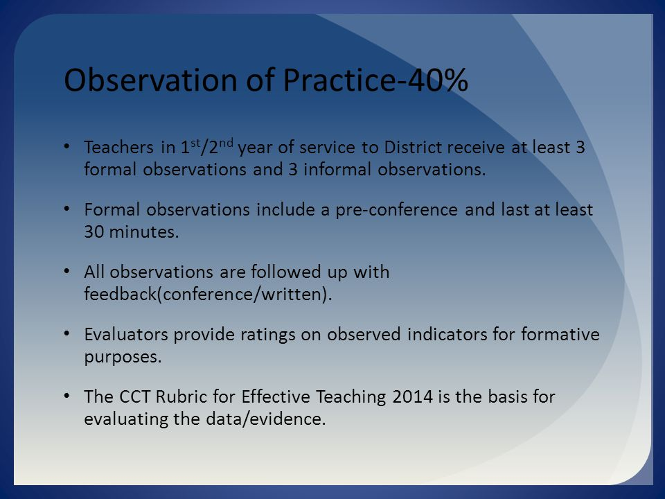 Observation of Practice-40% Teachers in 1 st /2 nd year of service to District receive at least 3 formal observations and 3 informal observations.