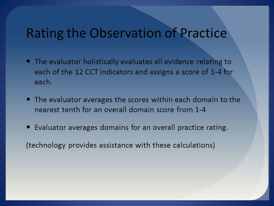Rating the Observation of Practice The evaluator holistically evaluates all evidence relating to each of the 12 CCT indicators and assigns a score of 1-4 for each.