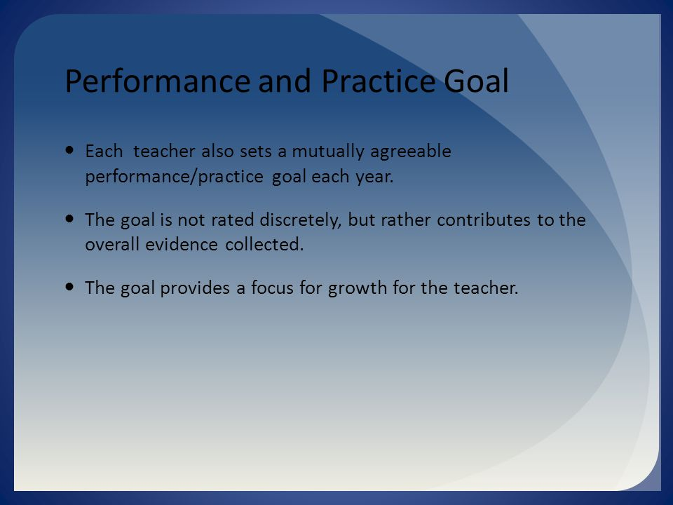 Performance and Practice Goal Each teacher also sets a mutually agreeable performance/practice goal each year.