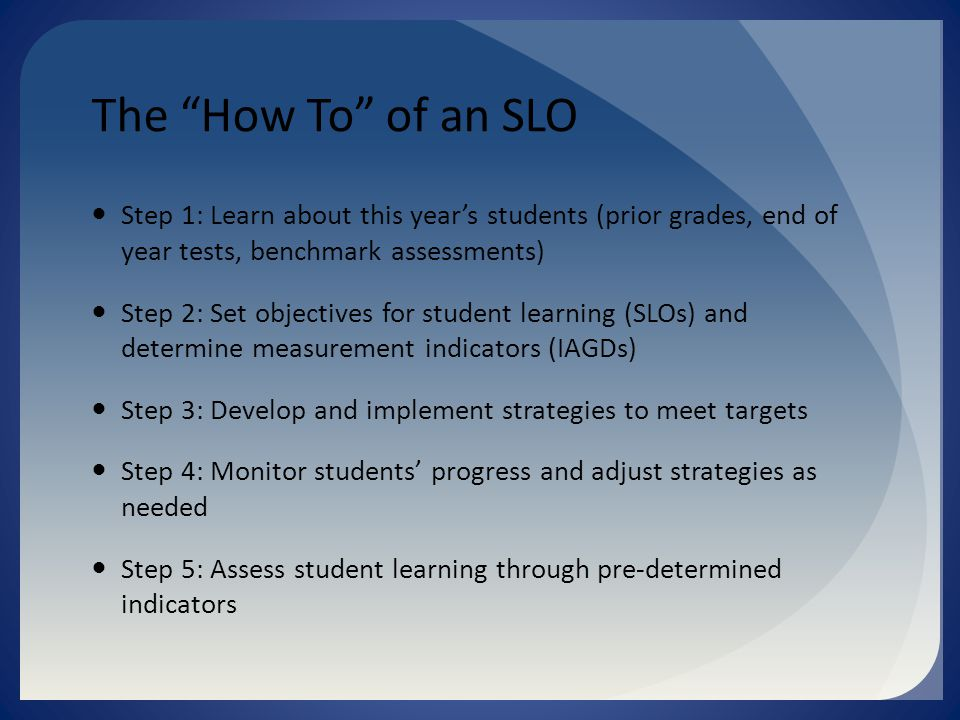 The How To of an SLO Step 1: Learn about this year's students (prior grades, end of year tests, benchmark assessments) Step 2: Set objectives for student learning (SLOs) and determine measurement indicators (IAGDs) Step 3: Develop and implement strategies to meet targets Step 4: Monitor students' progress and adjust strategies as needed Step 5: Assess student learning through pre-determined indicators