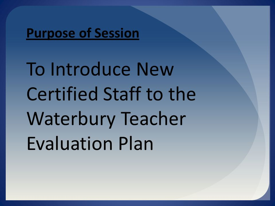 Purpose of Session To Introduce New Certified Staff to the Waterbury Teacher Evaluation Plan