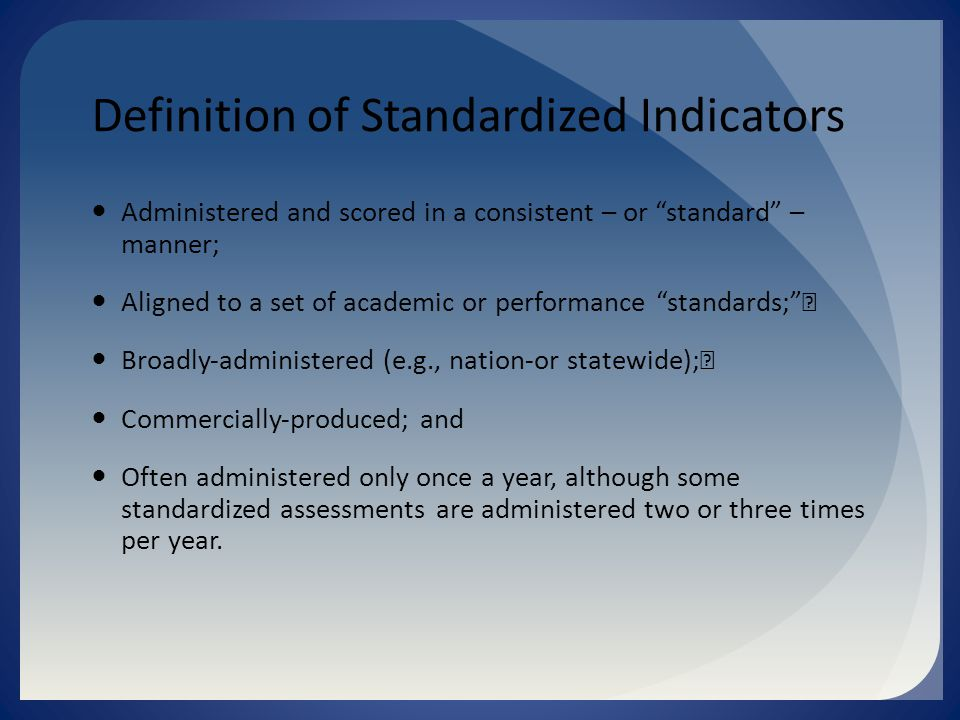 Definition of Standardized Indicators Administered and scored in a consistent – or standard – manner; Aligned to a set of academic or performance standards; Broadly‐administered (e.g., nation‐or statewide); Commercially‐produced; and Often administered only once a year, although some standardized assessments are administered two or three times per year.