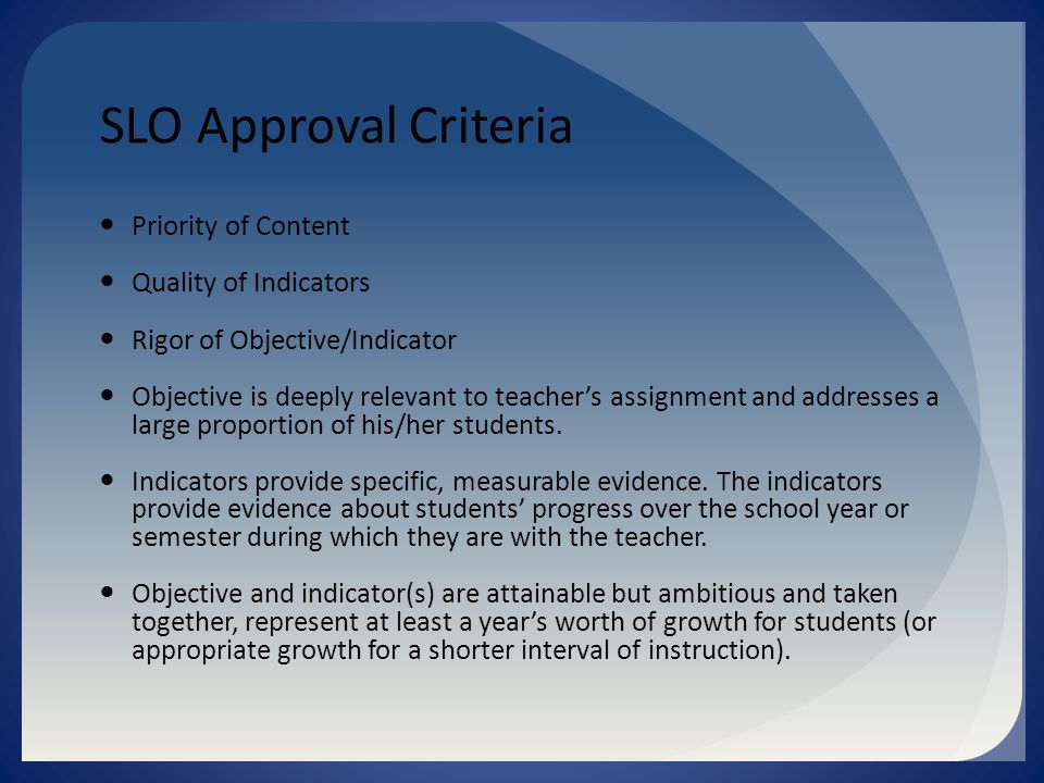 SLO Approval Criteria Priority of Content Quality of Indicators Rigor of Objective/Indicator Objective is deeply relevant to teacher's assignment and addresses a large proportion of his/her students.