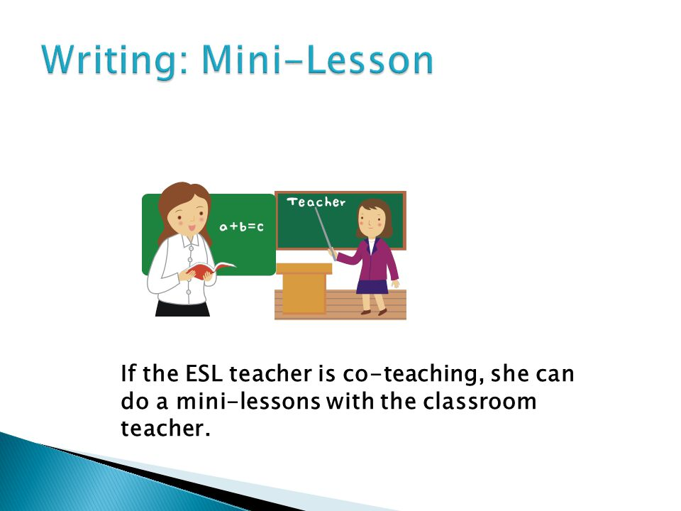 The ESL teacher can work with a small group during independent writing to do shared writing or interactive writing.
