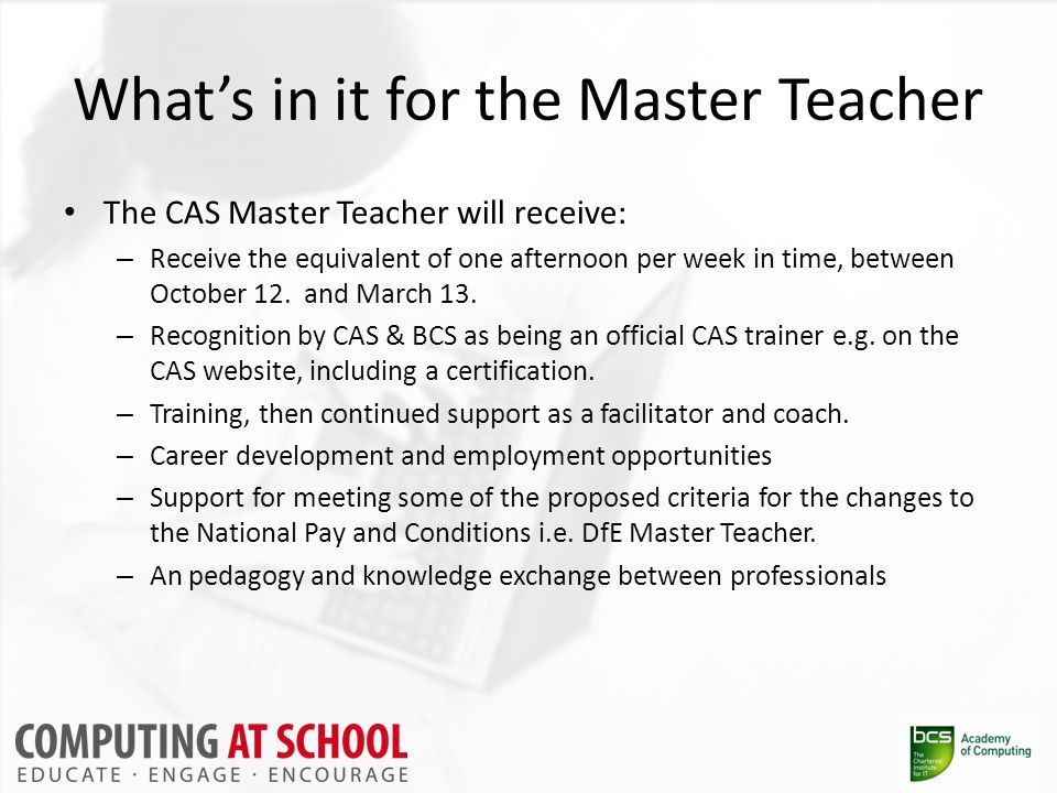 What's in it for the Master Teacher The CAS Master Teacher will receive: – Receive the equivalent of one afternoon per week in time, between October 12.