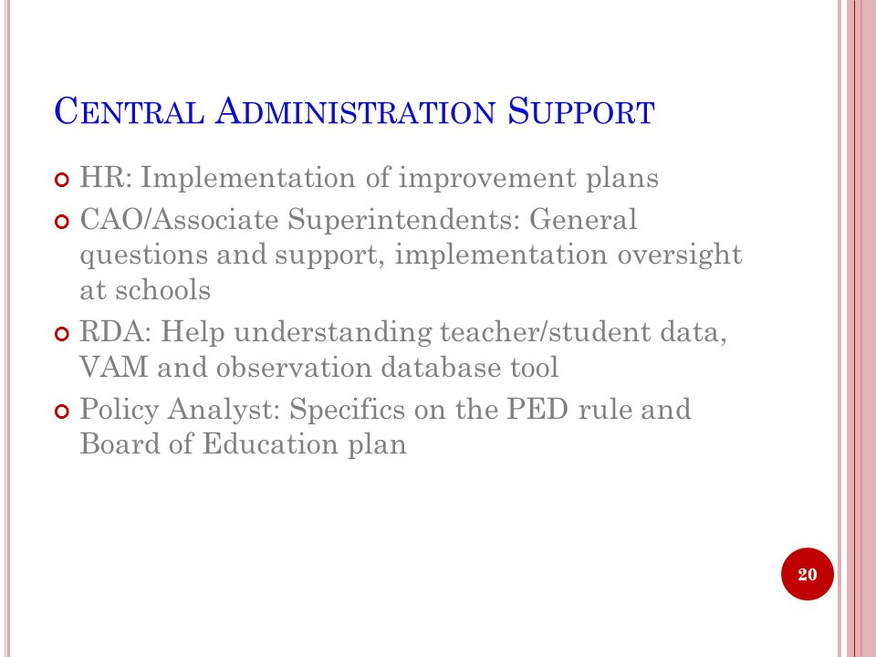 C ENTRAL A DMINISTRATION S UPPORT HR: Implementation of improvement plans CAO/Associate Superintendents: General questions and support, implementation oversight at schools RDA: Help understanding teacher/student data, VAM and observation database tool Policy Analyst: Specifics on the PED rule and Board of Education plan 20