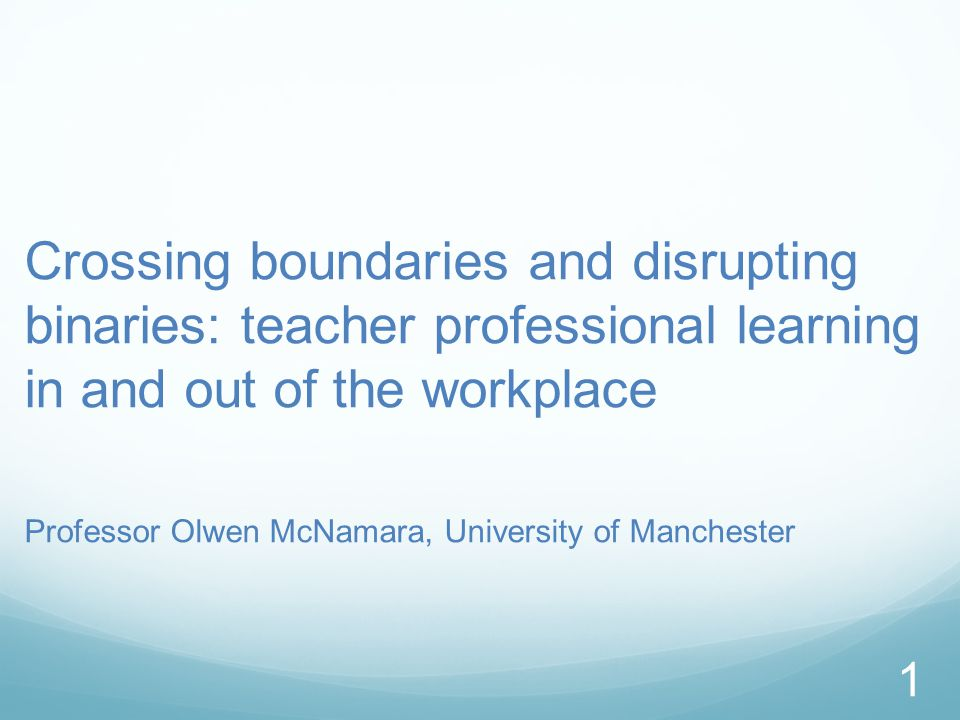 Crossing boundaries and disrupting binaries: teacher professional learning in and out of the workplace Professor Olwen McNamara, University of Manchester 1